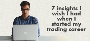 7 insights I wish I had when I started my trading career