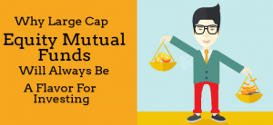 Large Cap Equity Mutual Funds – Why always a preferred asset class over others?
