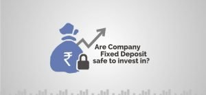 Company Fixed Deposits – Are they safe to invest in?