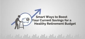 Smart Ways to Boost Your Current Savings for a Healthy Retirement Budget!